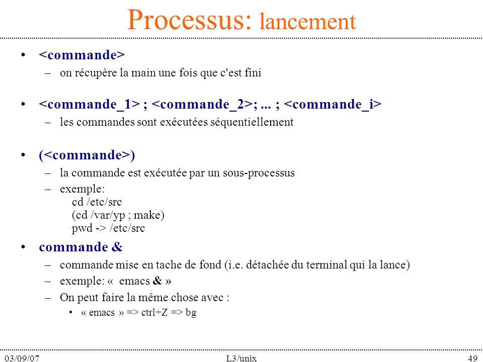 03/09/07L3/unix49 Processus: lancement –on récupère la main une fois que c'est fini ; ;... ; –les commandes sont exécutées séquentiellement ( ) –la co