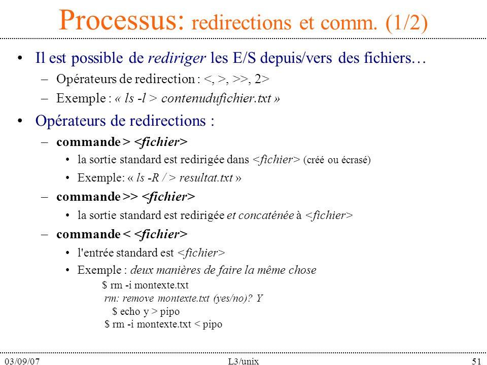 03/09/07L3/unix51 Processus: redirections et comm. (1/2) Il est possible de rediriger les E/S depuis/vers des fichiers… –Opérateurs de redirection :,