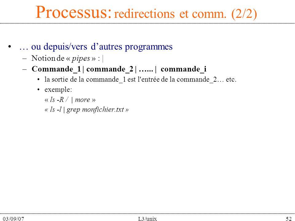 03/09/07L3/unix52 Processus: redirections et comm. (2/2) … ou depuis/vers dautres programmes –Notion de « pipes » : | –Commande_1 | commande_2 | …...