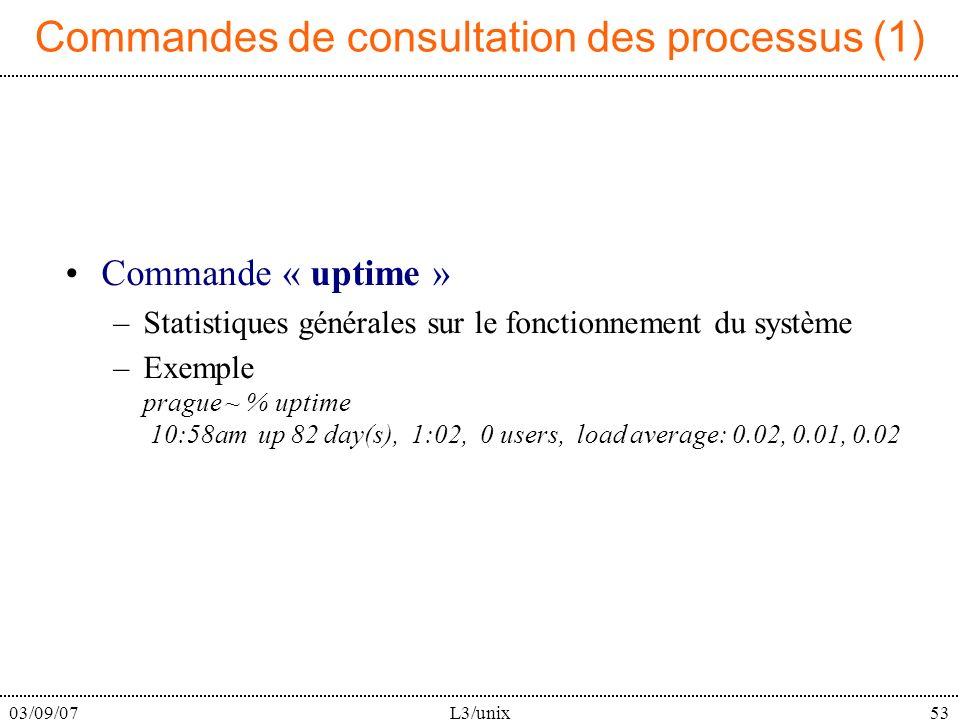 03/09/07L3/unix53 Commandes de consultation des processus (1) Commande « uptime » –Statistiques générales sur le fonctionnement du système –Exemple prague ~ % uptime 10:58am up 82 day(s), 1:02, 0 users, load average: 0.02, 0.01, 0.02