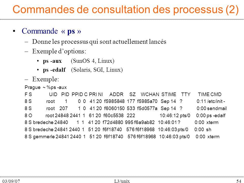 03/09/07L3/unix54 Commandes de consultation des processus (2) Commande « ps » –Donne les processus qui sont actuellement lancés –Exemple doptions: ps -aux (SunOS 4, Linux) ps -edalf (Solaris, SGI, Linux) –Exemple: Prague ~ %ps -aux F S UID PID PPID C PRI NI ADDR SZ WCHAN STIME TTY TIME CMD 8 S root 1 0 0 41 20 f5985848 177 f5985a70 Sep 14 .