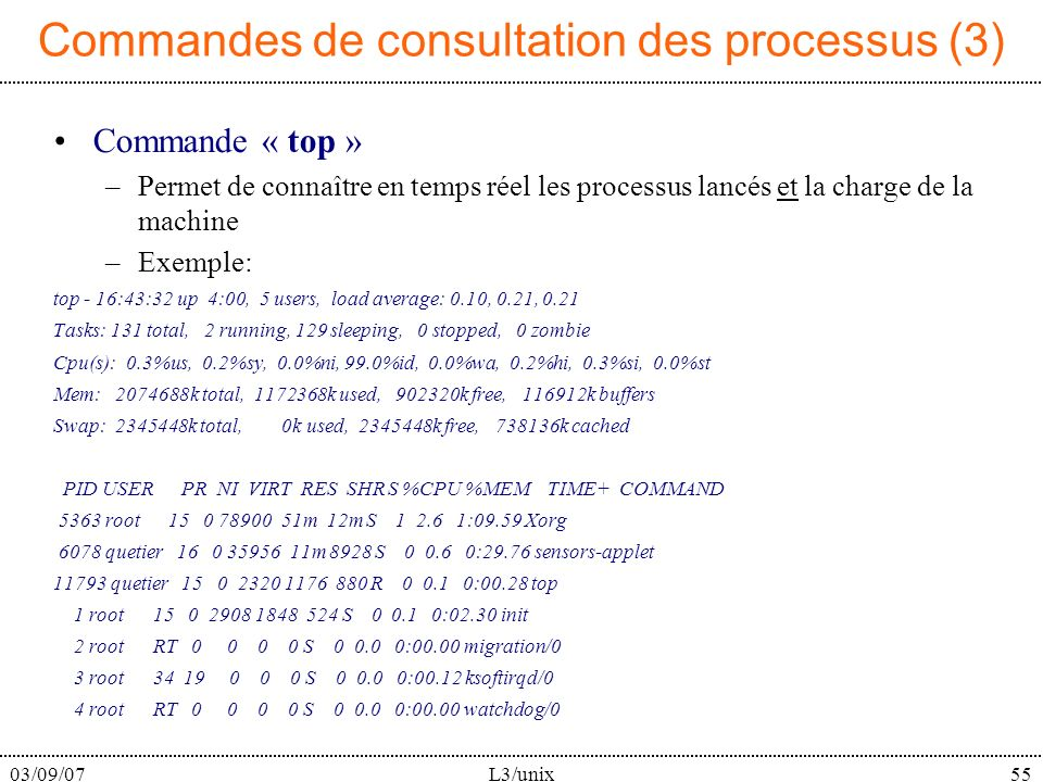 03/09/07L3/unix55 Commandes de consultation des processus (3) Commande « top » –Permet de connaître en temps réel les processus lancés et la charge de la machine –Exemple: top - 16:43:32 up 4:00, 5 users, load average: 0.10, 0.21, 0.21 Tasks: 131 total, 2 running, 129 sleeping, 0 stopped, 0 zombie Cpu(s): 0.3%us, 0.2%sy, 0.0%ni, 99.0%id, 0.0%wa, 0.2%hi, 0.3%si, 0.0%st Mem: 2074688k total, 1172368k used, 902320k free, 116912k buffers Swap: 2345448k total, 0k used, 2345448k free, 738136k cached PID USER PR NI VIRT RES SHR S %CPU %MEM TIME+ COMMAND 5363 root 15 0 78900 51m 12m S 1 2.6 1:09.59 Xorg 6078 quetier 16 0 35956 11m 8928 S 0 0.6 0:29.76 sensors-applet 11793 quetier 15 0 2320 1176 880 R 0 0.1 0:00.28 top 1 root 15 0 2908 1848 524 S 0 0.1 0:02.30 init 2 root RT 0 0 0 0 S 0 0.0 0:00.00 migration/0 3 root 34 19 0 0 0 S 0 0.0 0:00.12 ksoftirqd/0 4 root RT 0 0 0 0 S 0 0.0 0:00.00 watchdog/0