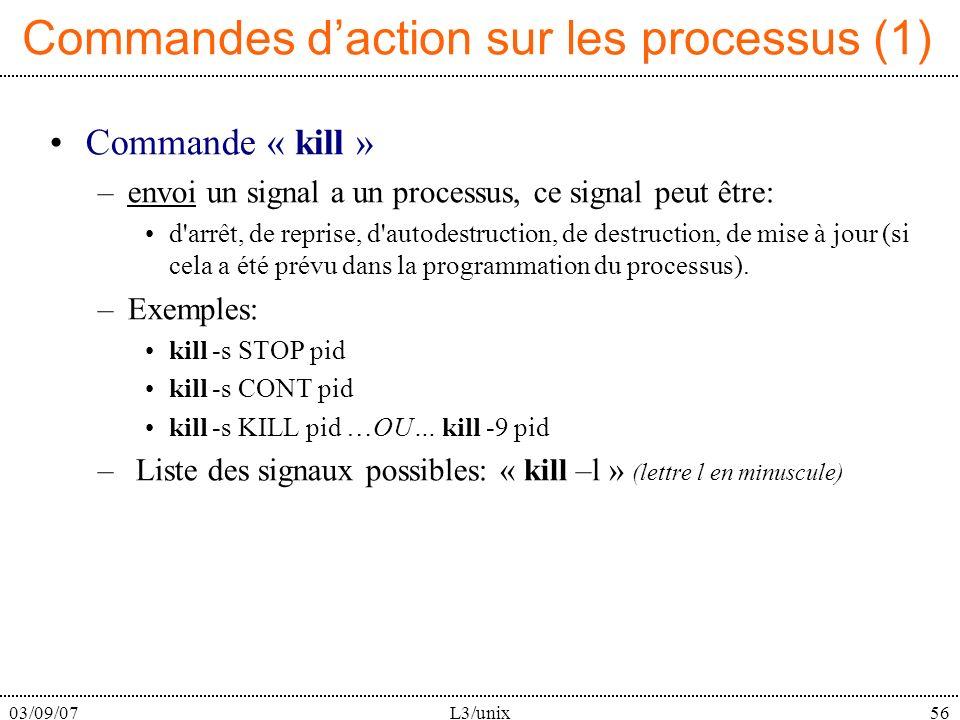 03/09/07L3/unix56 Commandes daction sur les processus (1) Commande « kill » –envoi un signal a un processus, ce signal peut être: d arrêt, de reprise, d autodestruction, de destruction, de mise à jour (si cela a été prévu dans la programmation du processus).