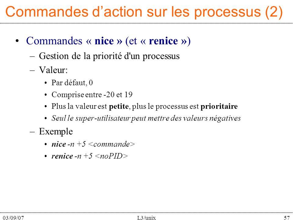 03/09/07L3/unix57 Commandes daction sur les processus (2) Commandes « nice » (et « renice ») –Gestion de la priorité d un processus –Valeur: Par défaut, 0 Comprise entre -20 et 19 Plus la valeur est petite, plus le processus est prioritaire Seul le super-utilisateur peut mettre des valeurs négatives –Exemple nice -n +5 renice -n +5