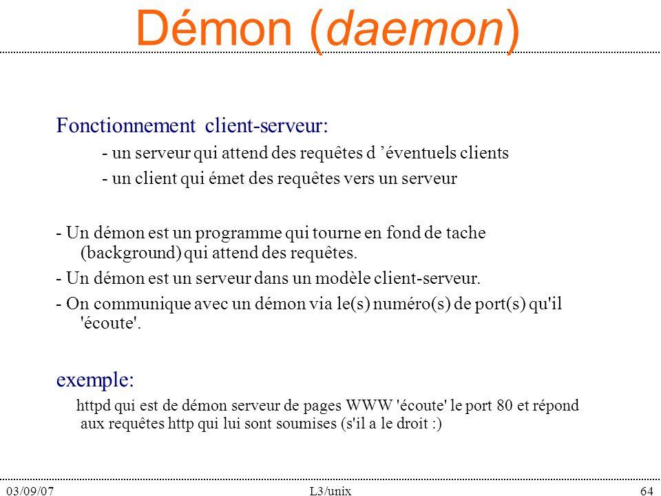 03/09/07L3/unix64 Démon (daemon) Fonctionnement client-serveur: - un serveur qui attend des requêtes d éventuels clients - un client qui émet des requêtes vers un serveur - Un démon est un programme qui tourne en fond de tache (background) qui attend des requêtes.