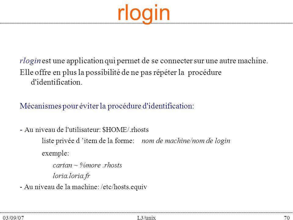 03/09/07L3/unix70 rlogin rlogin est une application qui permet de se connecter sur une autre machine. Elle offre en plus la possibilité de ne pas répé