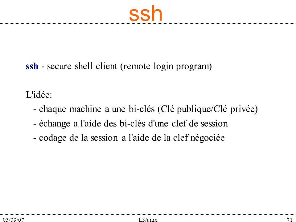 03/09/07L3/unix71 ssh ssh - secure shell client (remote login program) L idée: - chaque machine a une bi-clés (Clé publique/Clé privée) - échange a l aide des bi-clés d une clef de session - codage de la session a l aide de la clef négociée