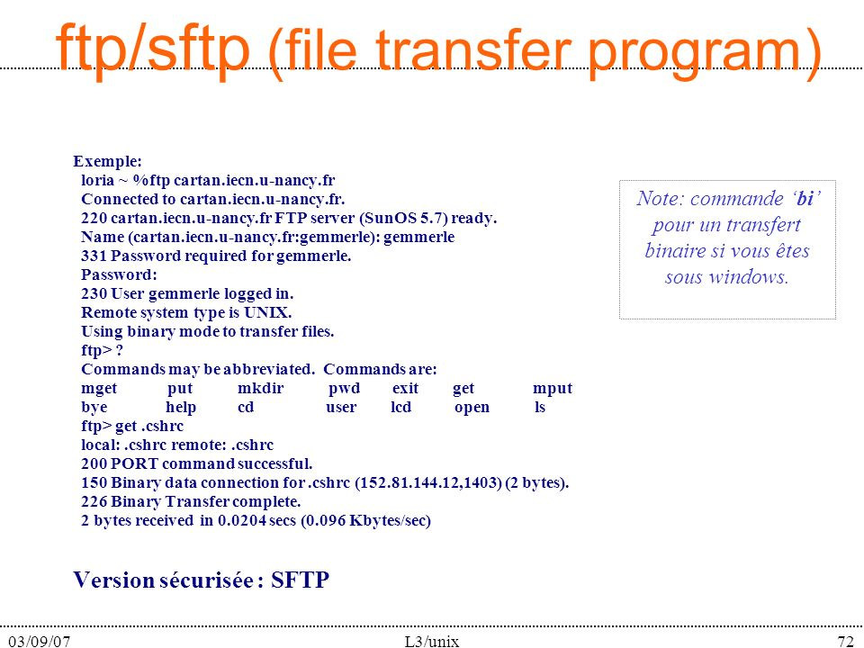 03/09/07L3/unix72 ftp/sftp (file transfer program) Exemple: loria ~ %ftp cartan.iecn.u-nancy.fr Connected to cartan.iecn.u-nancy.fr.