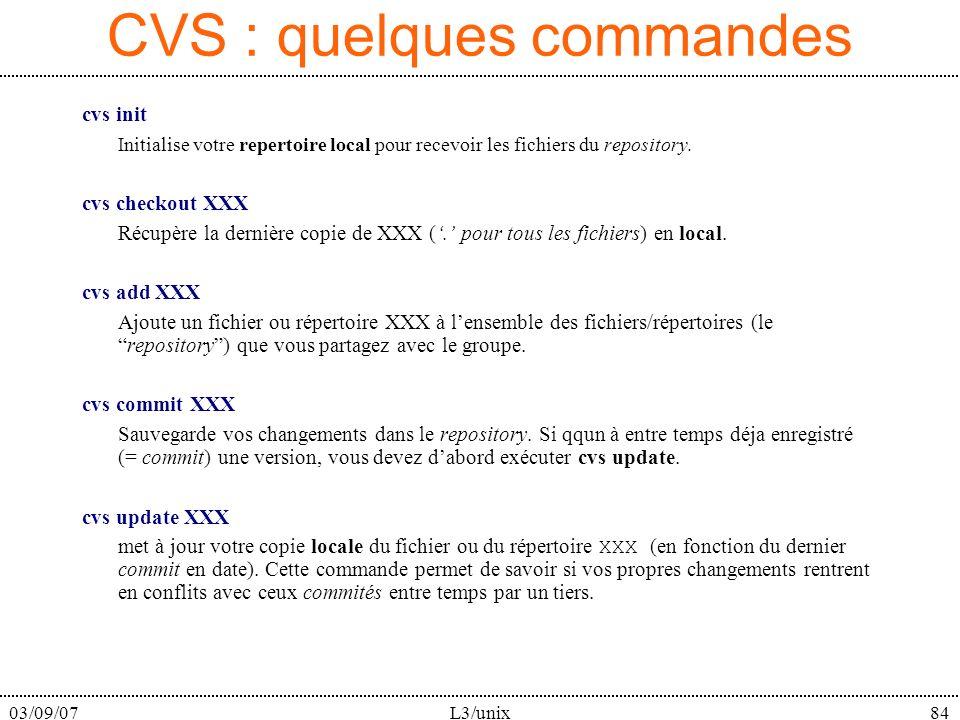 03/09/07L3/unix84 CVS : quelques commandes cvs init Initialise votre repertoire local pour recevoir les fichiers du repository. cvs checkout XXX Récup