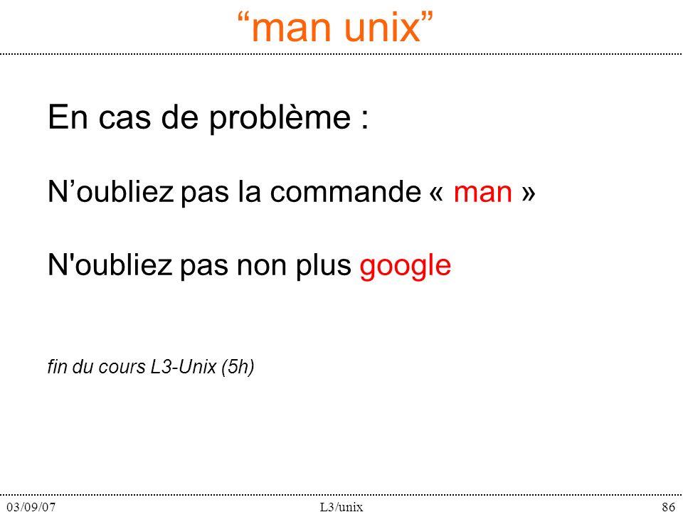 03/09/07L3/unix86 En cas de problème : Noubliez pas la commande « man » N'oubliez pas non plus google fin du cours L3-Unix (5h) man unix