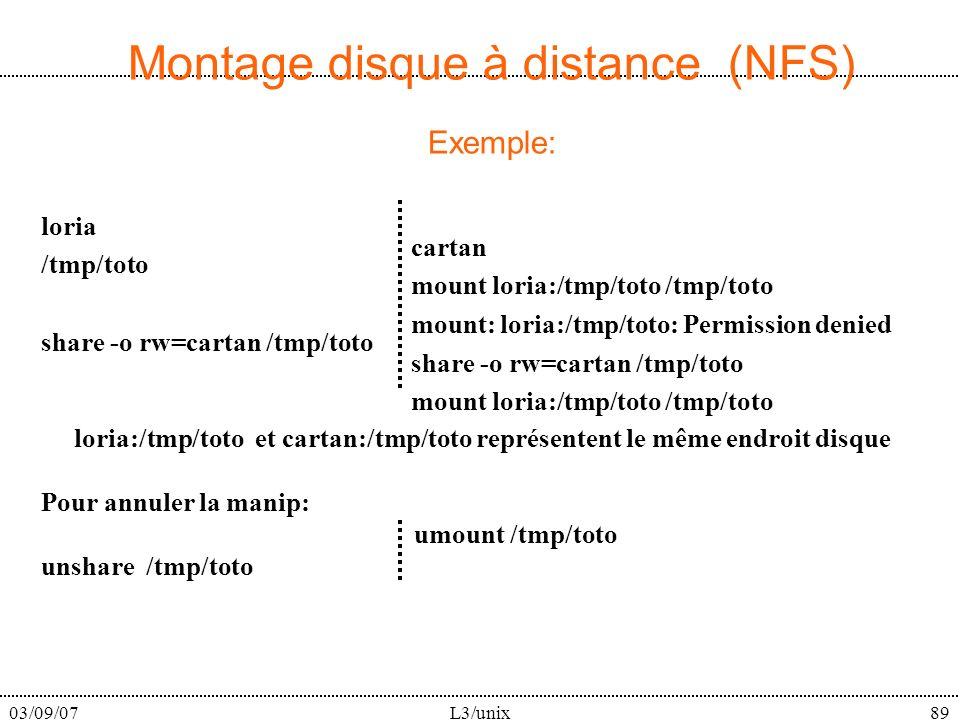 03/09/07L3/unix89 Montage disque à distance (NFS) Exemple: loria /tmp/toto share -o rw=cartan /tmp/toto cartan mount loria:/tmp/toto /tmp/toto mount: loria:/tmp/toto: Permission denied share -o rw=cartan /tmp/toto mount loria:/tmp/toto /tmp/toto loria:/tmp/toto et cartan:/tmp/toto représentent le même endroit disque Pour annuler la manip: umount /tmp/toto unshare /tmp/toto