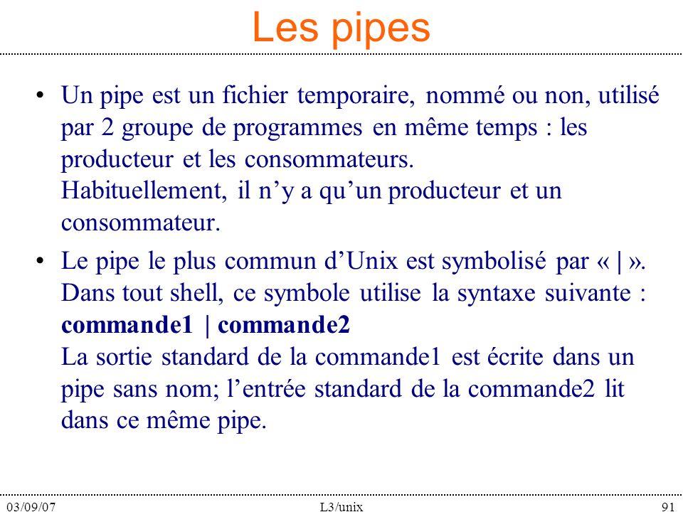 03/09/07L3/unix91 Les pipes Un pipe est un fichier temporaire, nommé ou non, utilisé par 2 groupe de programmes en même temps : les producteur et les consommateurs.