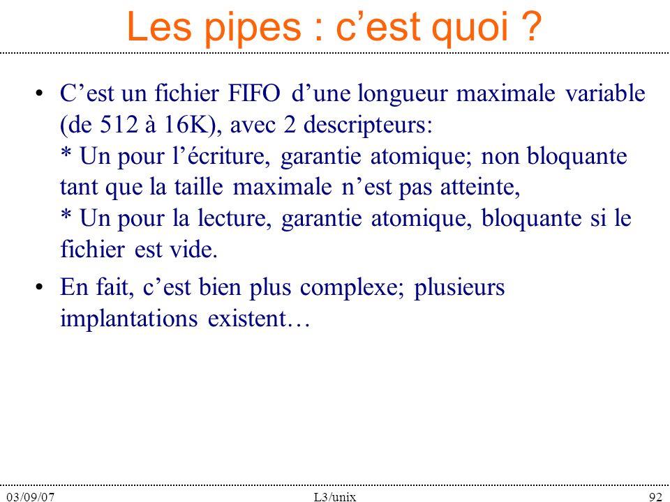 03/09/07L3/unix92 Les pipes : cest quoi ? Cest un fichier FIFO dune longueur maximale variable (de 512 à 16K), avec 2 descripteurs: * Un pour lécritur