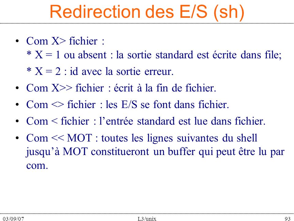 03/09/07L3/unix93 Redirection des E/S (sh) Com X> fichier : * X = 1 ou absent : la sortie standard est écrite dans file; * X = 2 : id avec la sortie e