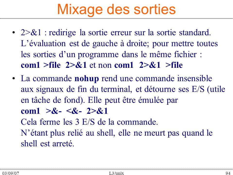 03/09/07L3/unix94 Mixage des sorties 2>&1 : redirige la sortie erreur sur la sortie standard. Lévaluation est de gauche à droite; pour mettre toutes l