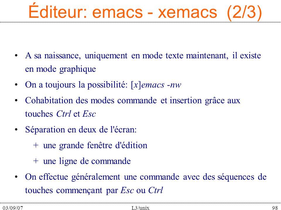 03/09/07L3/unix98 Éditeur: emacs - xemacs (2/3) A sa naissance, uniquement en mode texte maintenant, il existe en mode graphique On a toujours la possibilité: [x]emacs -nw Cohabitation des modes commande et insertion grâce aux touches Ctrl et Esc Séparation en deux de l écran: + une grande fenêtre d édition + une ligne de commande On effectue généralement une commande avec des séquences de touches commençant par Esc ou Ctrl