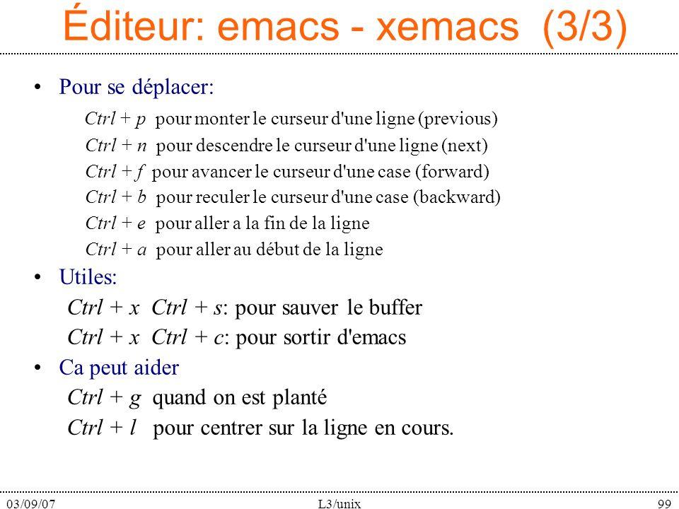 03/09/07L3/unix99 Éditeur: emacs - xemacs (3/3) Pour se déplacer: Ctrl + p pour monter le curseur d une ligne (previous) Ctrl + n pour descendre le curseur d une ligne (next) Ctrl + f pour avancer le curseur d une case (forward) Ctrl + b pour reculer le curseur d une case (backward) Ctrl + e pour aller a la fin de la ligne Ctrl + a pour aller au début de la ligne Utiles: Ctrl + x Ctrl + s: pour sauver le buffer Ctrl + x Ctrl + c: pour sortir d emacs Ca peut aider Ctrl + g quand on est planté Ctrl + l pour centrer sur la ligne en cours.