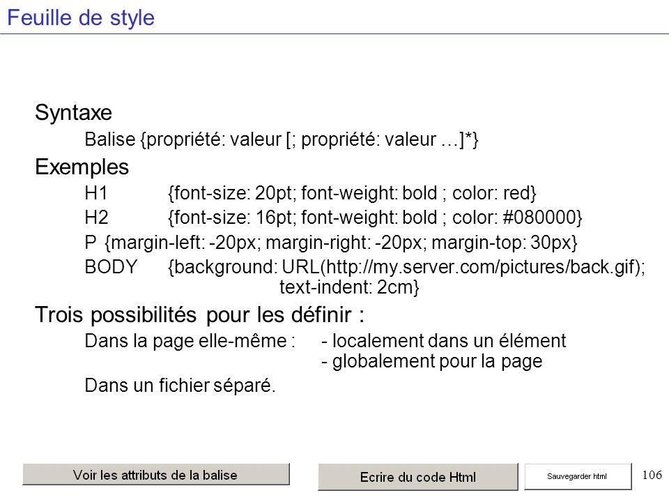 106 Feuille de style Syntaxe Balise {propriété: valeur [; propriété: valeur …]*} Exemples H1{font-size: 20pt; font-weight: bold ; color: red} H2 {font-size: 16pt; font-weight: bold ; color: #080000} P {margin-left: -20px; margin-right: -20px; margin-top: 30px} BODY {background: URL(http://my.server.com/pictures/back.gif); text-indent: 2cm} Trois possibilités pour les définir : Dans la page elle-même :- localement dans un élément - globalement pour la page Dans un fichier séparé.