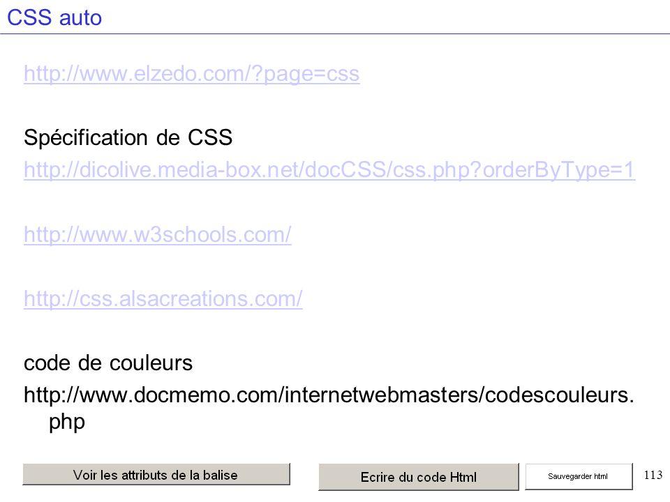 113 CSS auto http://www.elzedo.com/ page=css Spécification de CSS http://dicolive.media-box.net/docCSS/css.php orderByType=1 http://www.w3schools.com/ http://css.alsacreations.com/ code de couleurs http://www.docmemo.com/internetwebmasters/codescouleurs.