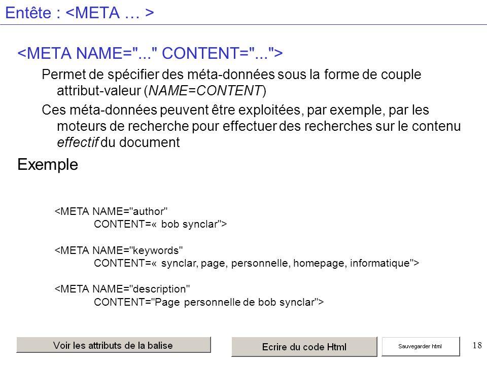 18 Entête : Permet de spécifier des méta-données sous la forme de couple attribut-valeur (NAME=CONTENT) Ces méta-données peuvent être exploitées, par exemple, par les moteurs de recherche pour effectuer des recherches sur le contenu effectif du document Exemple <META NAME= author CONTENT=« bob synclar > <META NAME= keywords CONTENT=« synclar, page, personnelle, homepage, informatique > <META NAME= description CONTENT= Page personnelle de bob synclar >
