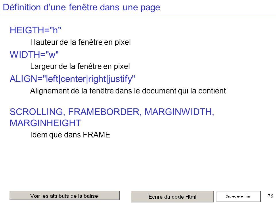 78 Définition dune fenêtre dans une page HEIGTH= h Hauteur de la fenêtre en pixel WIDTH= w Largeur de la fenêtre en pixel ALIGN= left|center|right|justify Alignement de la fenêtre dans le document qui la contient SCROLLING, FRAMEBORDER, MARGINWIDTH, MARGINHEIGHT Idem que dans FRAME