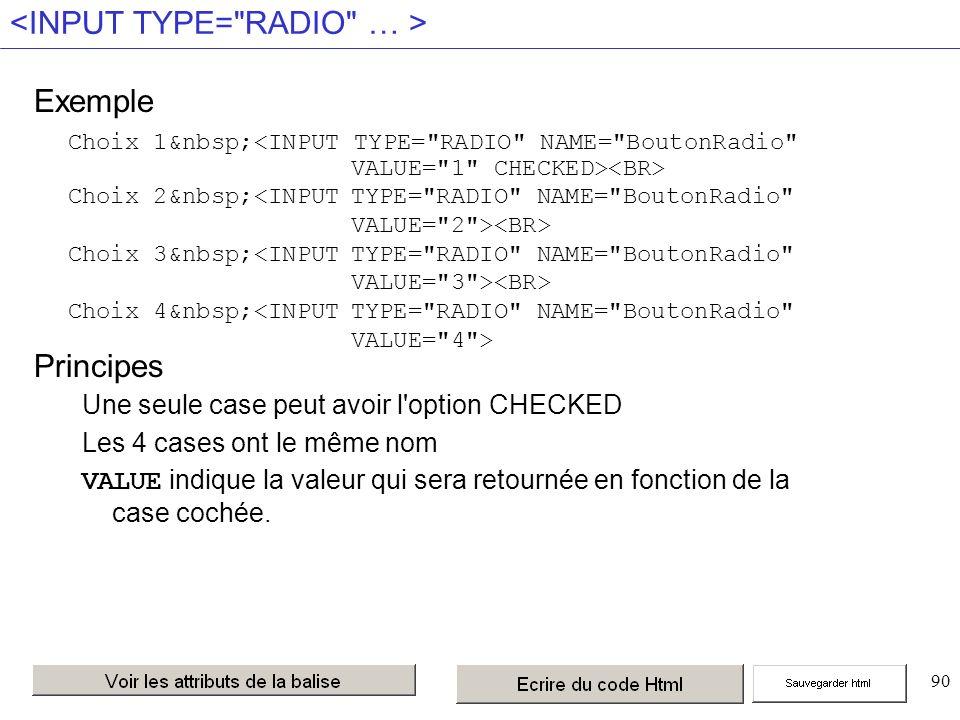 90 Exemple Principes Une seule case peut avoir l option CHECKED Les 4 cases ont le même nom VALUE indique la valeur qui sera retournée en fonction de la case cochée.
