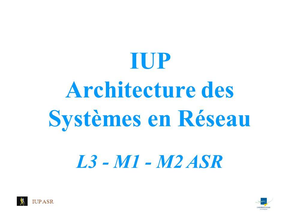 IUP ASR IUP Architecture des Systèmes en Réseau L3 - M1 - M2 ASR