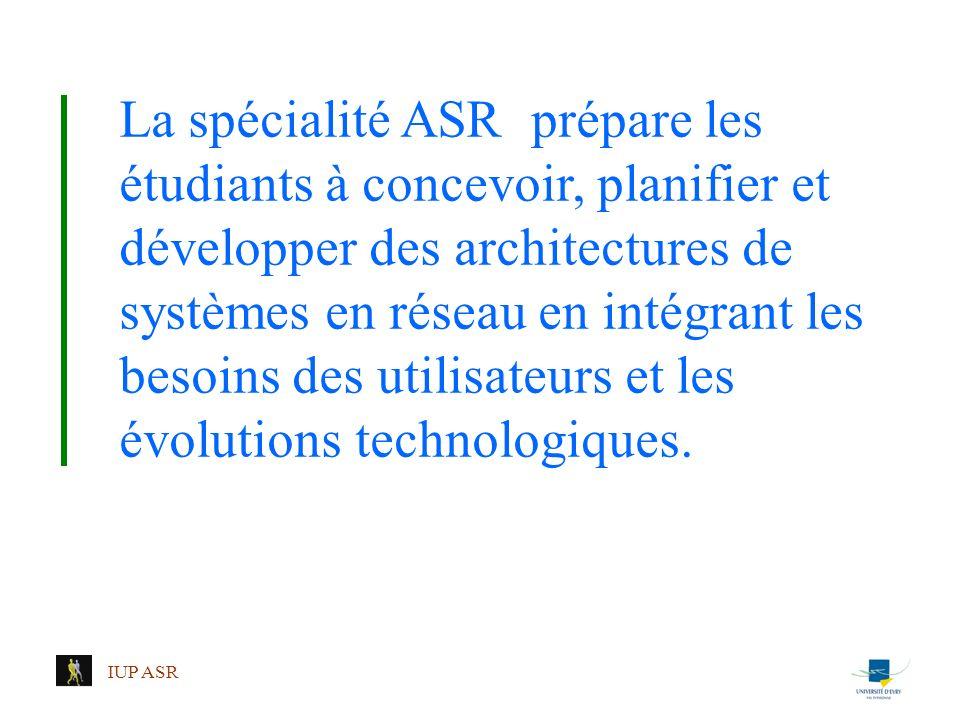 IUP ASR La spécialité ASR prépare les étudiants à concevoir, planifier et développer des architectures de systèmes en réseau en intégrant les besoins
