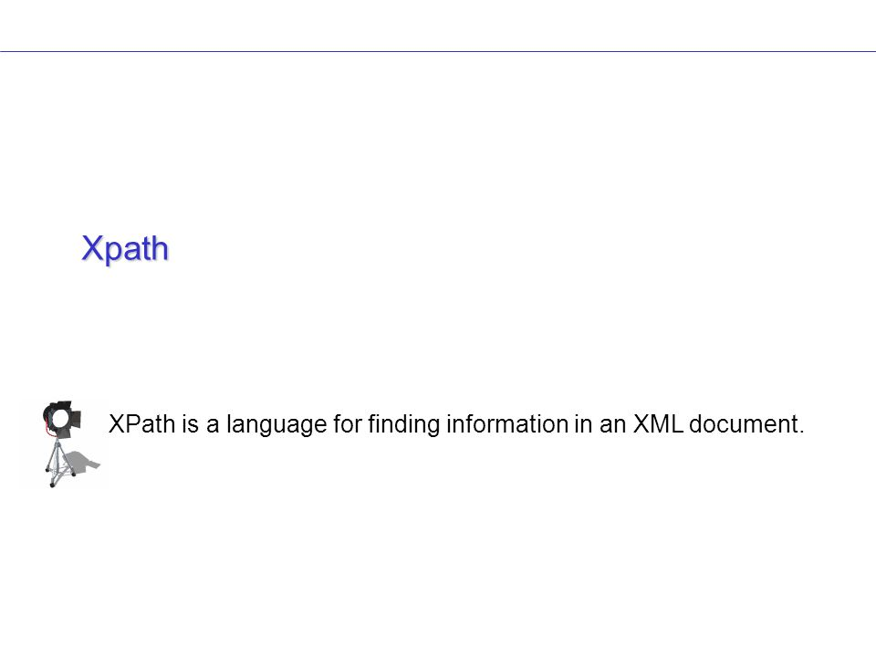 Xpath XPath is a language for finding information in an XML document.