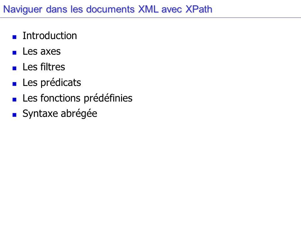 Naviguer dans les documents XML avec XPath Introduction Les axes Les filtres Les prédicats Les fonctions prédéfinies Syntaxe abrégée