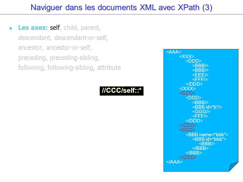 Naviguer dans les documents XML avec XPath (3) Les axes: self, child, parent, descendant, descendant-or-self, ancestor, ancestor-or-self, preceding, preceding-sibling, following, following-sibling, attribute //CCC/self::*