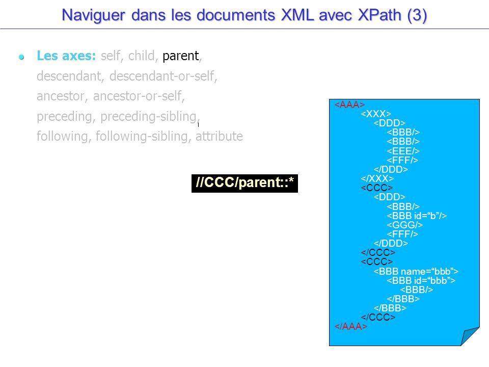 Naviguer dans les documents XML avec XPath (3) Les axes: self, child, parent, descendant, descendant-or-self, ancestor, ancestor-or-self, preceding, preceding-sibling, following, following-sibling, attribute //CCC/parent::*