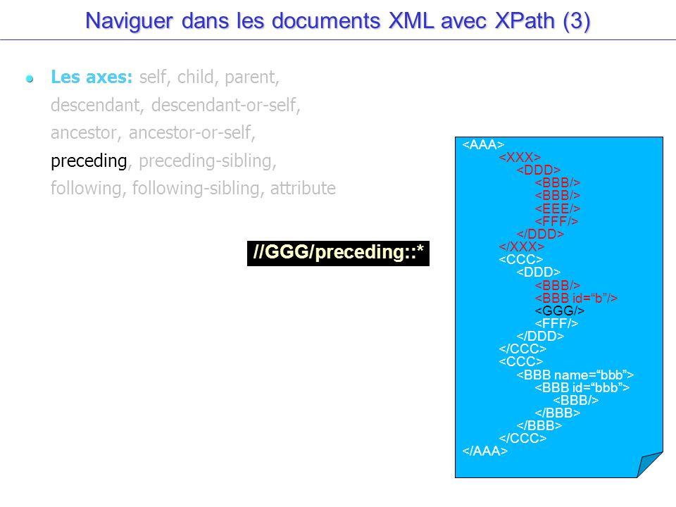 Naviguer dans les documents XML avec XPath (3) Les axes: self, child, parent, descendant, descendant-or-self, ancestor, ancestor-or-self, preceding, preceding-sibling, following, following-sibling, attribute //GGG/preceding::*