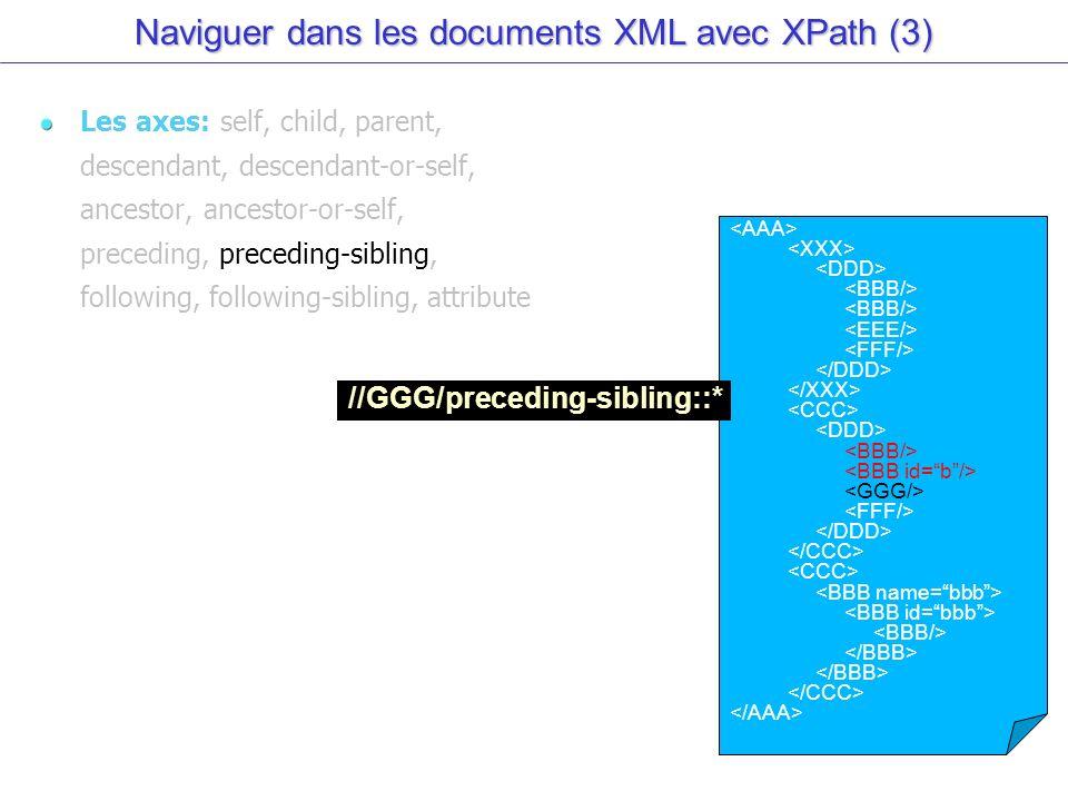 Naviguer dans les documents XML avec XPath (3) Les axes: self, child, parent, descendant, descendant-or-self, ancestor, ancestor-or-self, preceding, preceding-sibling, following, following-sibling, attribute //GGG/preceding-sibling::*