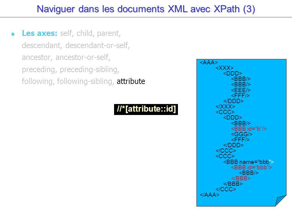 Naviguer dans les documents XML avec XPath (3) Les axes: self, child, parent, descendant, descendant-or-self, ancestor, ancestor-or-self, preceding, preceding-sibling, following, following-sibling, attribute //*[attribute::id]