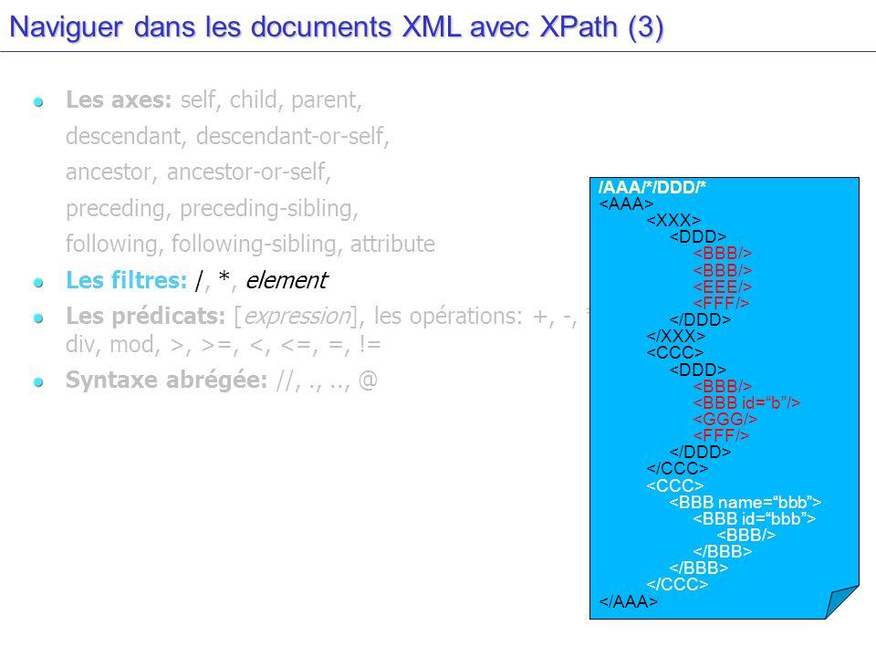 Naviguer dans les documents XML avec XPath (3) Les axes: self, child, parent, descendant, descendant-or-self, ancestor, ancestor-or-self, preceding, preceding-sibling, following, following-sibling, attribute Les filtres: /, *, element Les prédicats: [expression], les opérations: +, -, *, div, mod, >, >=, <, <=, =, != Syntaxe abrégée: //,.,.., @ /AAA/*/DDD/*