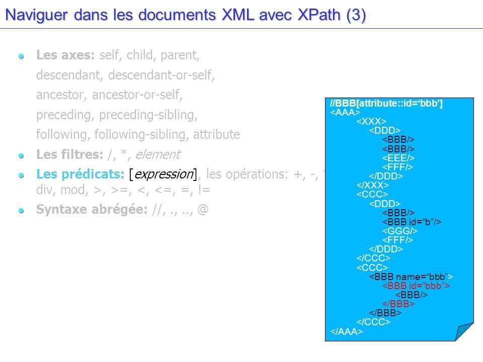Naviguer dans les documents XML avec XPath (3) Les axes: self, child, parent, descendant, descendant-or-self, ancestor, ancestor-or-self, preceding, preceding-sibling, following, following-sibling, attribute Les filtres: /, *, element Les prédicats: [expression], les opérations: +, -, *, div, mod, >, >=, <, <=, =, != Syntaxe abrégée: //,.,.., @ //BBB[attribute::id=bbb]