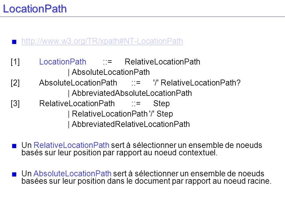 LocationPath http://www.w3.org/TR/xpath#NT-LocationPath [1] LocationPath ::= RelativeLocationPath | AbsoluteLocationPath [2] AbsoluteLocationPath ::= / RelativeLocationPath.