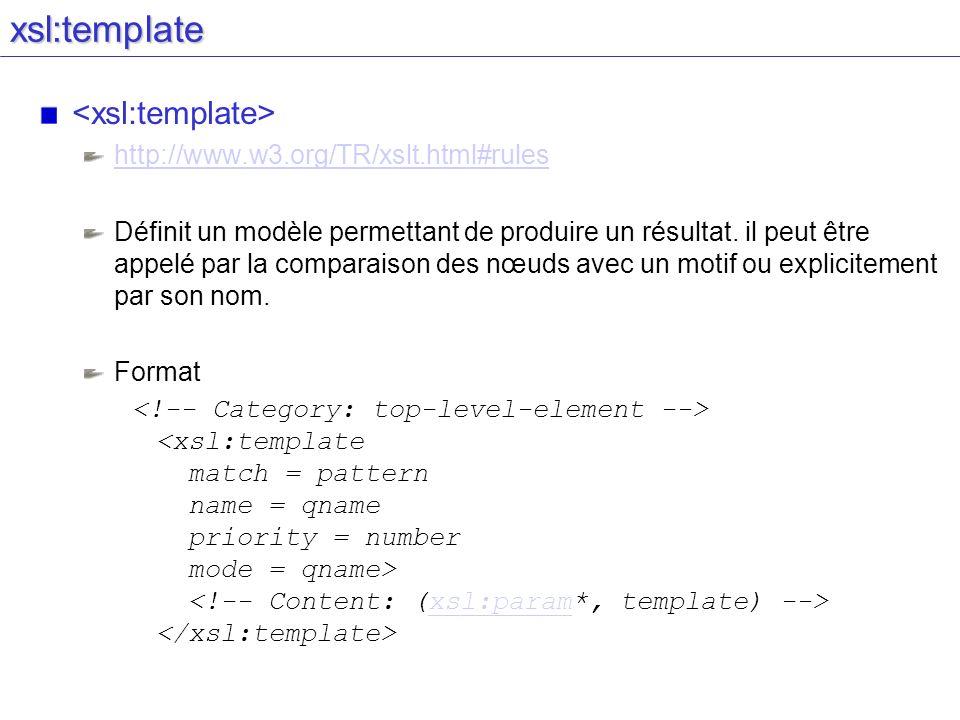 xsl:template http://www.w3.org/TR/xslt.html#rules Définit un modèle permettant de produire un résultat. il peut être appelé par la comparaison des nœu
