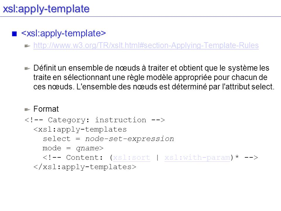 xsl:apply-template http://www.w3.org/TR/xslt.html#section-Applying-Template-Rules Définit un ensemble de nœuds à traiter et obtient que le système les