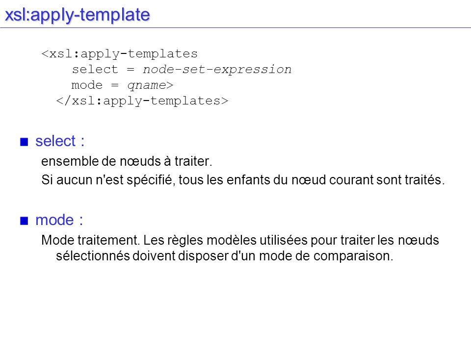 xsl:apply-template select : ensemble de nœuds à traiter. Si aucun n'est spécifié, tous les enfants du nœud courant sont traités. mode : Mode traitemen
