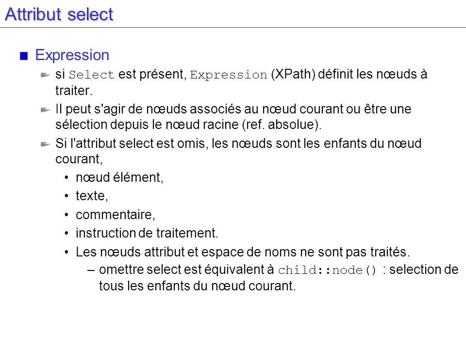 Attribut select Expression si Select est présent, Expression (XPath) définit les nœuds à traiter. Il peut s'agir de nœuds associés au nœud courant ou