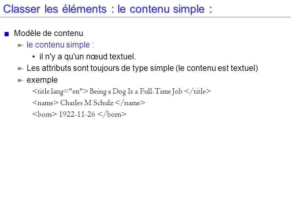 Classer les éléments : le contenu simple : Modèle de contenu le contenu simple : il n'y a qu'un nœud textuel. Les attributs sont toujours de type simp