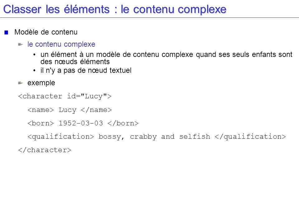 Classer les éléments : le contenu complexe Modèle de contenu le contenu complexe un élément à un modèle de contenu complexe quand ses seuls enfants so