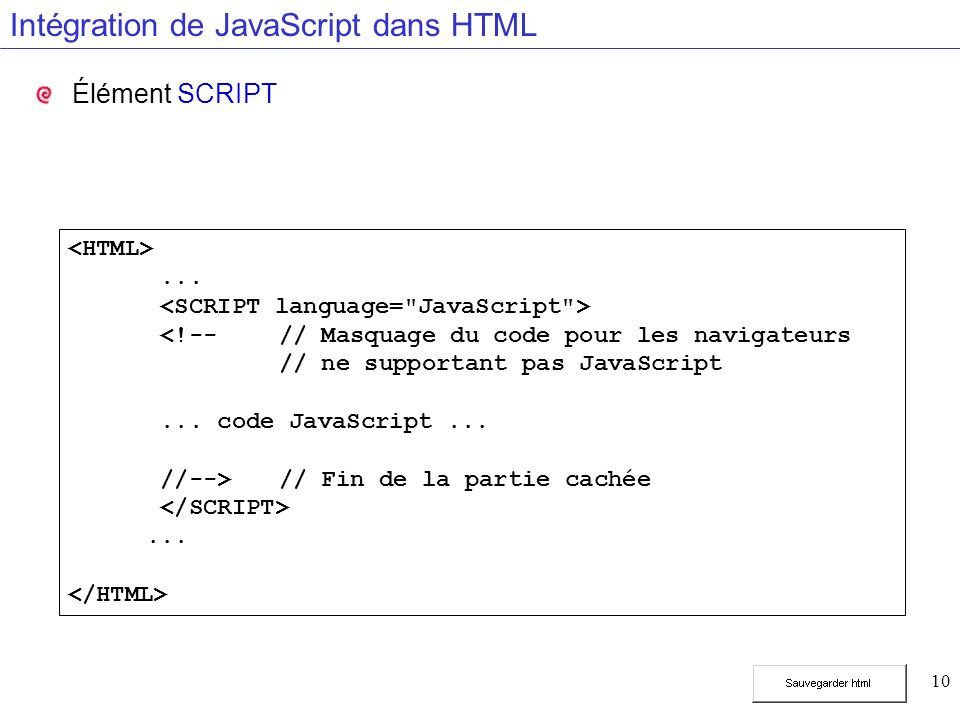 10 Intégration de JavaScript dans HTML Élément SCRIPT... <!-- // Masquage du code pour les navigateurs // ne supportant pas JavaScript... code JavaScr