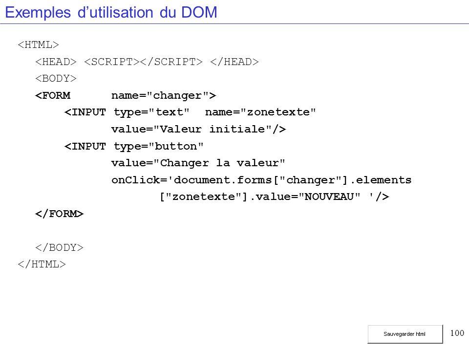 100 Exemples dutilisation du DOM <INPUT type= text name= zonetexte value= Valeur initiale /> <INPUT type= button value= Changer la valeur onClick= document.forms[ changer ].elements [ zonetexte ].value= NOUVEAU />