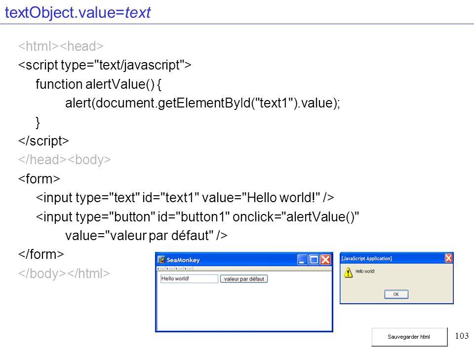 103 textObject.value=text function alertValue() { alert(document.getElementById( text1 ).value); } <input type= button id= button1 onclick= alertValue() value= valeur par défaut />