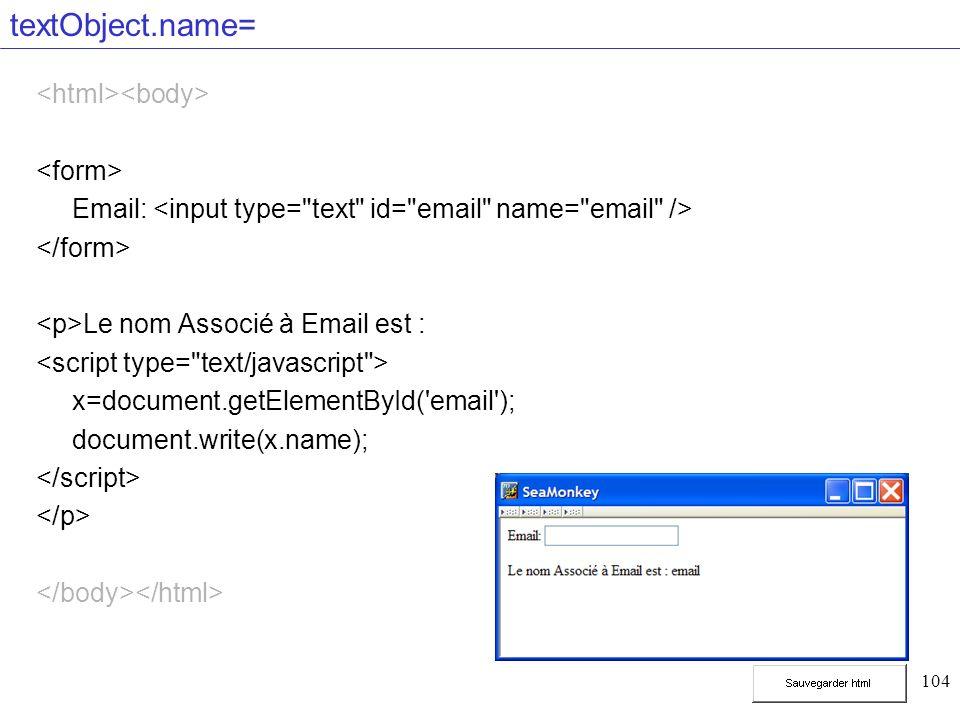 104 textObject.name= Email: Le nom Associé à Email est : x=document.getElementById('email'); document.write(x.name);