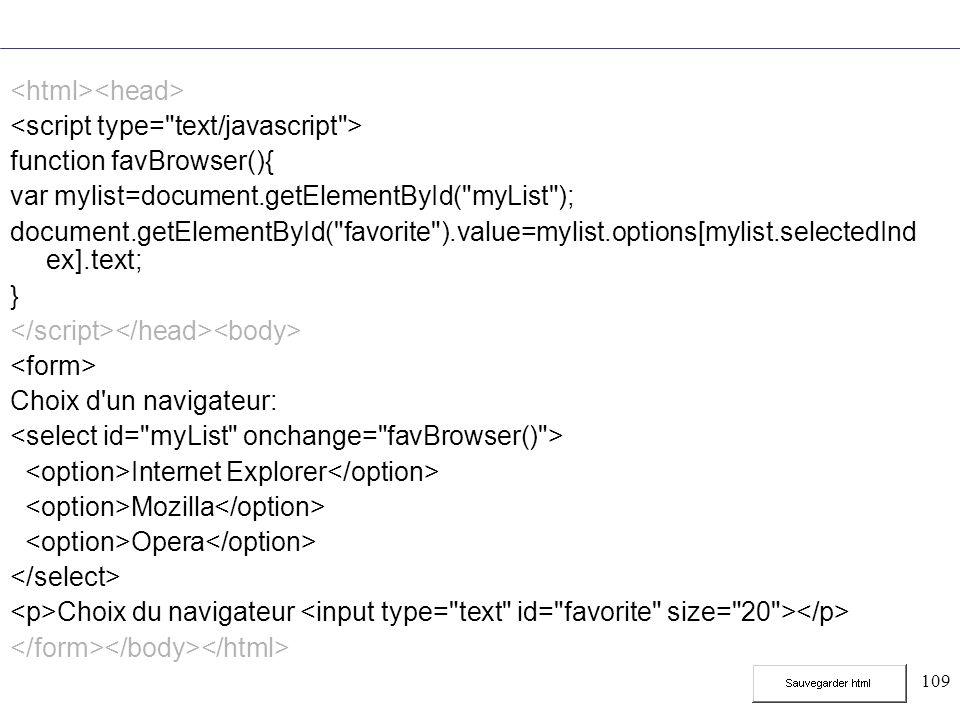 109 function favBrowser(){ var mylist=document.getElementById( myList ); document.getElementById( favorite ).value=mylist.options[mylist.selectedInd ex].text; } Choix d un navigateur: Internet Explorer Mozilla Opera Choix du navigateur