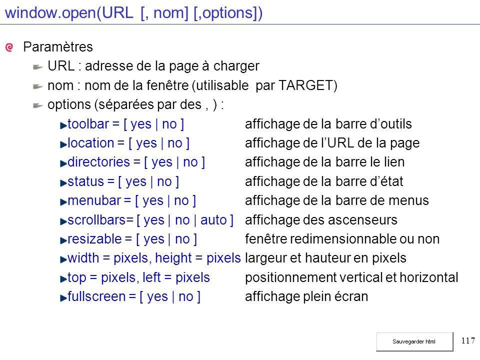 117 window.open(URL [, nom] [,options]) Paramètres URL : adresse de la page à charger nom : nom de la fenêtre (utilisable par TARGET) options (séparée